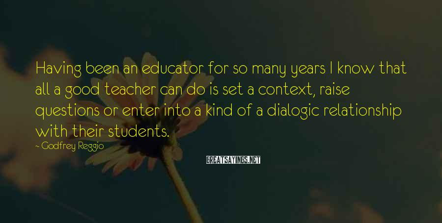 Godfrey Reggio Sayings: Having been an educator for so many years I know that all a good teacher
