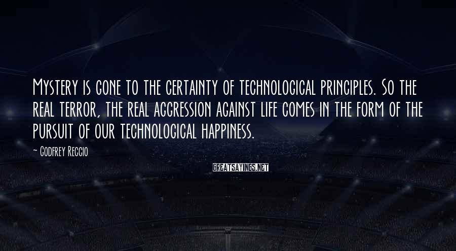 Godfrey Reggio Sayings: Mystery is gone to the certainty of technological principles. So the real terror, the real
