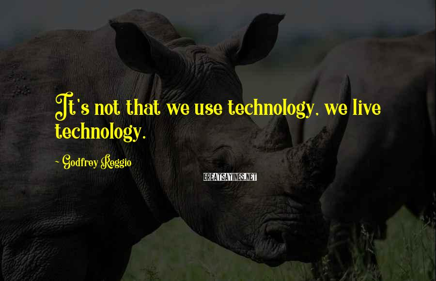 Godfrey Reggio Sayings: It's not that we use technology, we live technology.