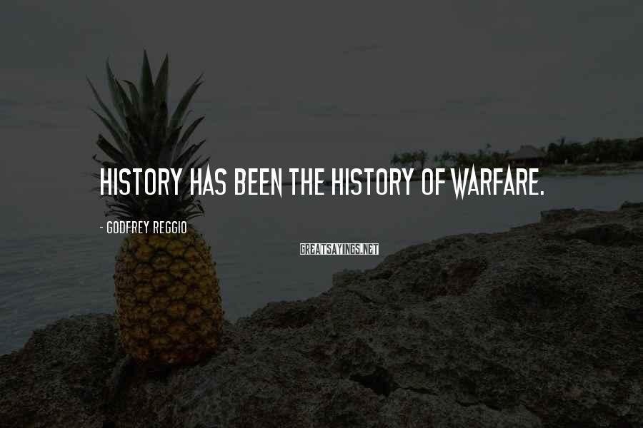Godfrey Reggio Sayings: History has been the history of warfare.