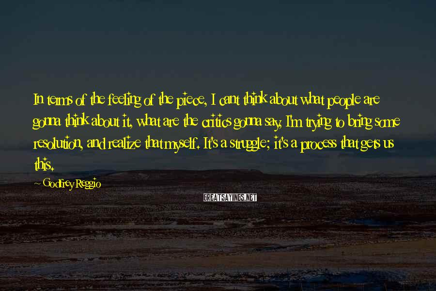 Godfrey Reggio Sayings: In terms of the feeling of the piece, I cant think about what people are