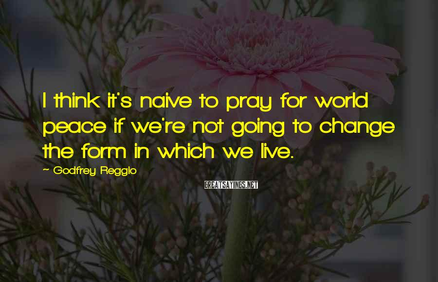 Godfrey Reggio Sayings: I think it's naive to pray for world peace if we're not going to change