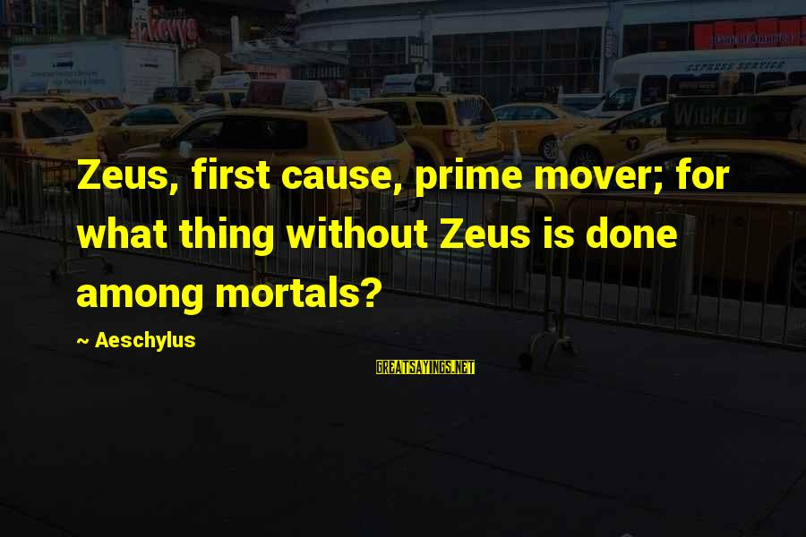 Gods Among Us Sayings By Aeschylus: Zeus, first cause, prime mover; for what thing without Zeus is done among mortals?
