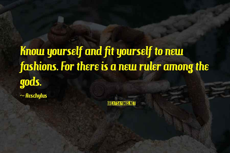 Gods Among Us Sayings By Aeschylus: Know yourself and fit yourself to new fashions. For there is a new ruler among