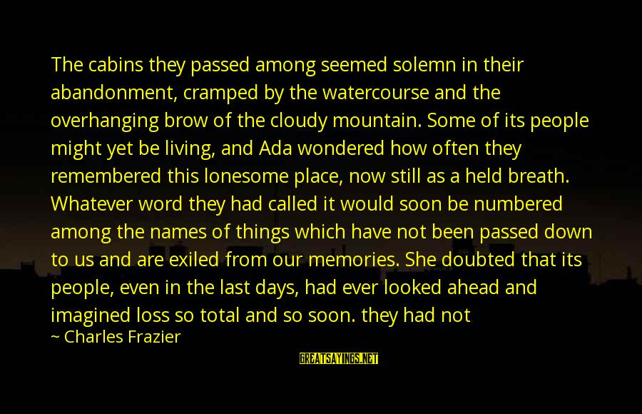 Gods Among Us Sayings By Charles Frazier: The cabins they passed among seemed solemn in their abandonment, cramped by the watercourse and