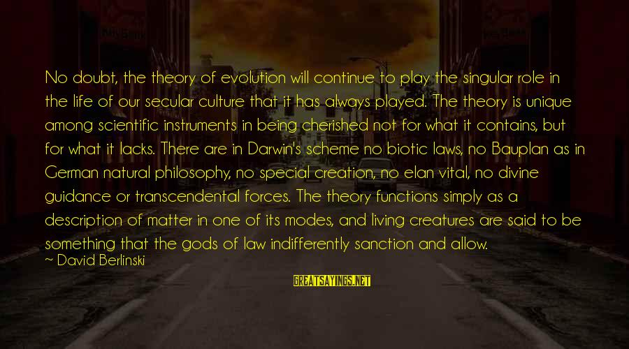 Gods Among Us Sayings By David Berlinski: No doubt, the theory of evolution will continue to play the singular role in the