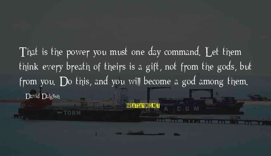 Gods Among Us Sayings By David Dalglish: That is the power you must one day command. Let them think every breath of