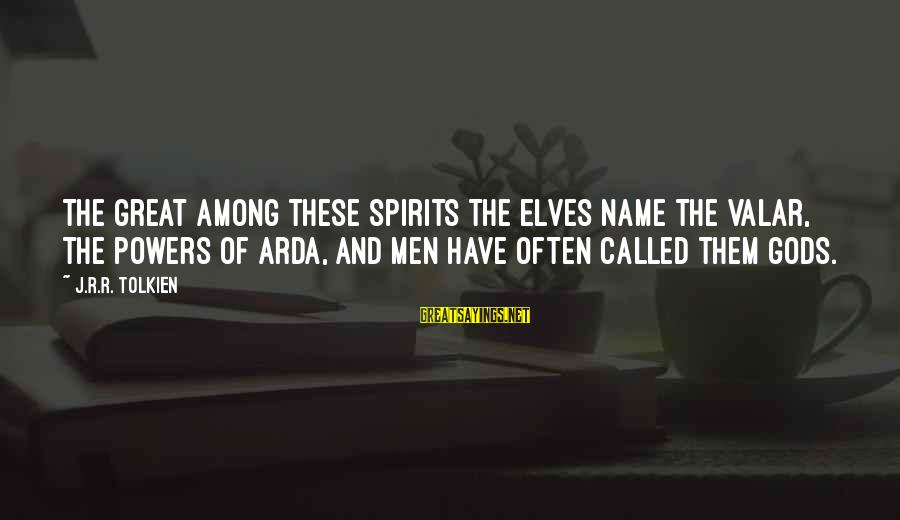 Gods Among Us Sayings By J.R.R. Tolkien: The Great among these spirits the Elves name the Valar, the Powers of Arda, and