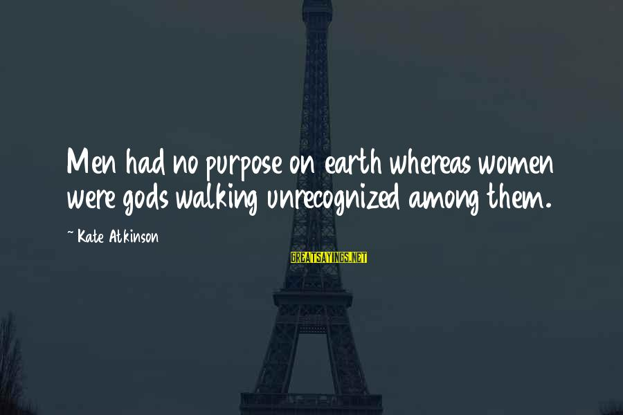 Gods Among Us Sayings By Kate Atkinson: Men had no purpose on earth whereas women were gods walking unrecognized among them.