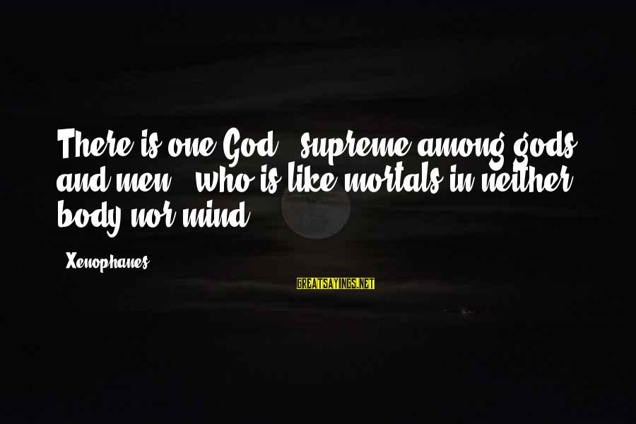 Gods Among Us Sayings By Xenophanes: There is one God - supreme among gods and men - who is like mortals