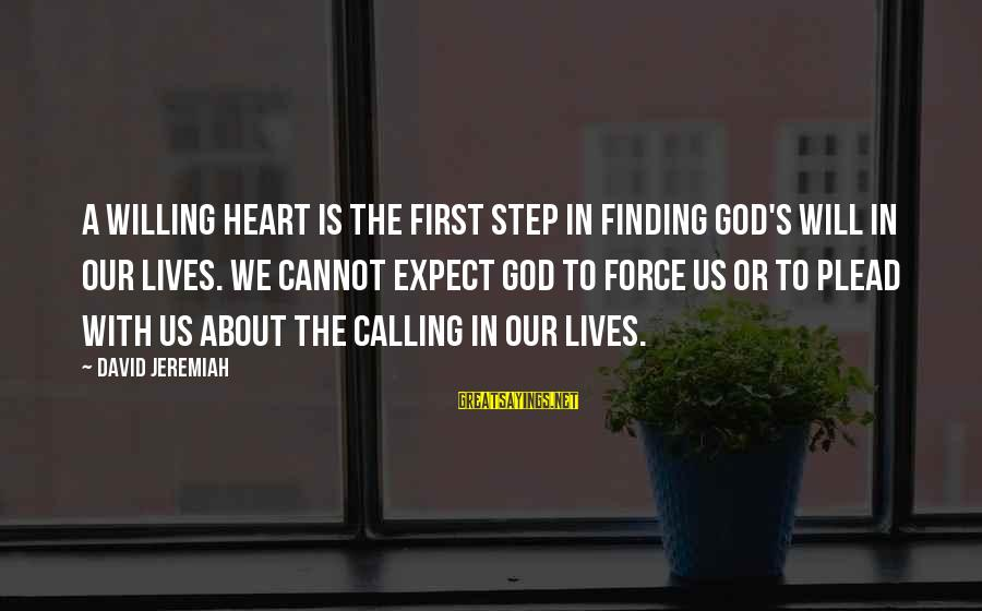 God's Calling Sayings By David Jeremiah: A willing heart is the first step in finding God's will in our lives. We
