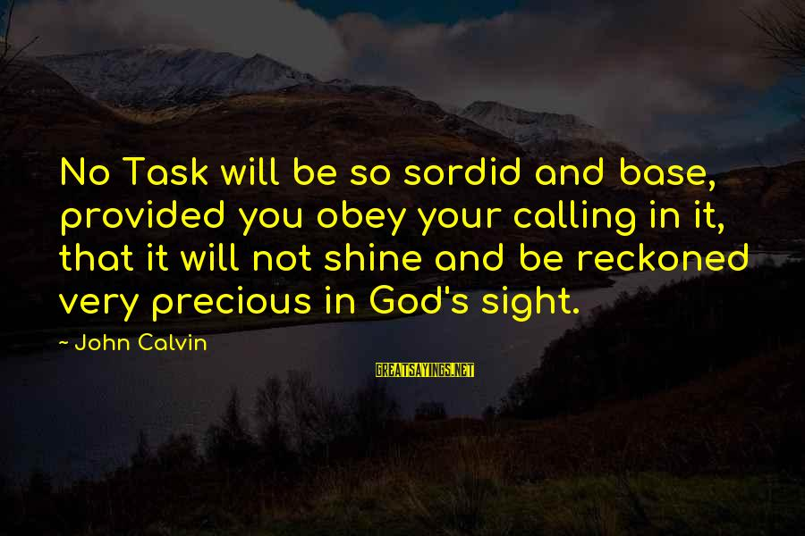 God's Calling Sayings By John Calvin: No Task will be so sordid and base, provided you obey your calling in it,