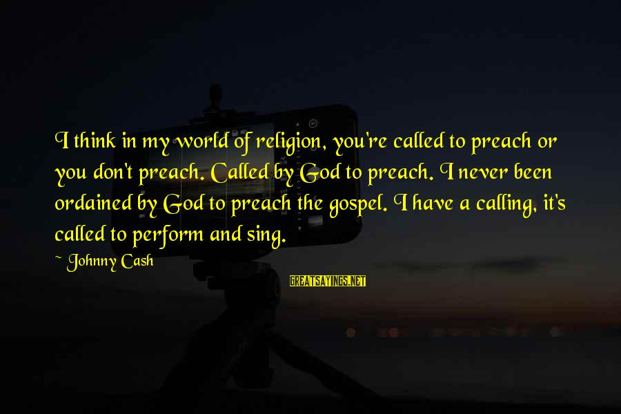 God's Calling Sayings By Johnny Cash: I think in my world of religion, you're called to preach or you don't preach.
