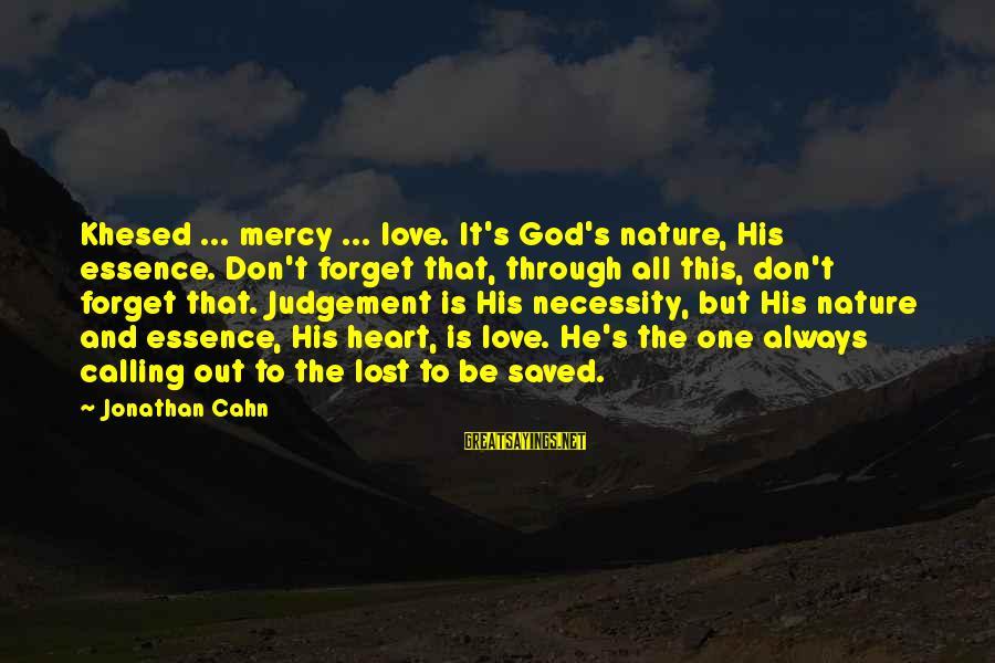 God's Calling Sayings By Jonathan Cahn: Khesed ... mercy ... love. It's God's nature, His essence. Don't forget that, through all