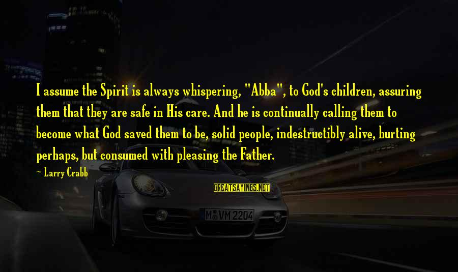 "God's Calling Sayings By Larry Crabb: I assume the Spirit is always whispering, ""Abba"", to God's children, assuring them that they"