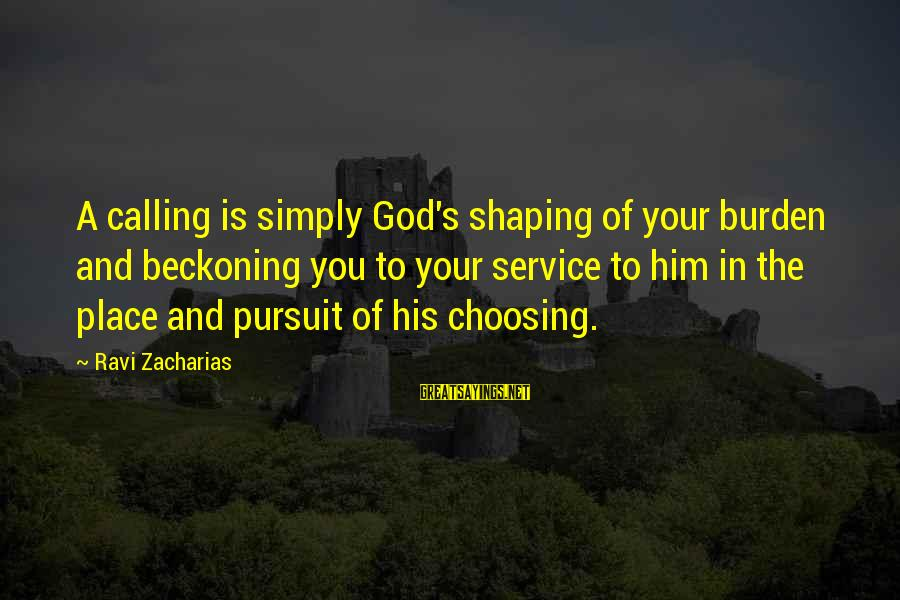 God's Calling Sayings By Ravi Zacharias: A calling is simply God's shaping of your burden and beckoning you to your service