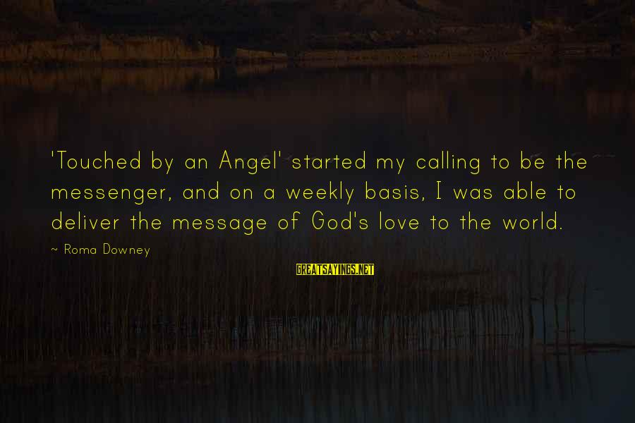 God's Calling Sayings By Roma Downey: 'Touched by an Angel' started my calling to be the messenger, and on a weekly