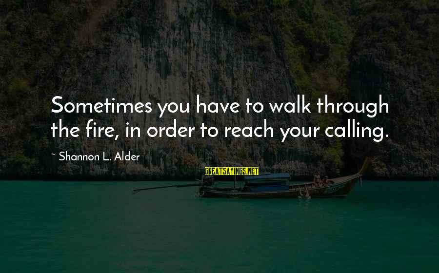 God's Calling Sayings By Shannon L. Alder: Sometimes you have to walk through the fire, in order to reach your calling.