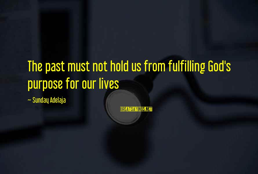 God's Calling Sayings By Sunday Adelaja: The past must not hold us from fulfilling God's purpose for our lives