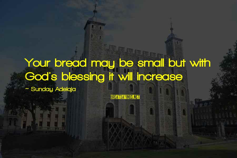 God's Calling Sayings By Sunday Adelaja: Your bread may be small but with God's blessing it will increase