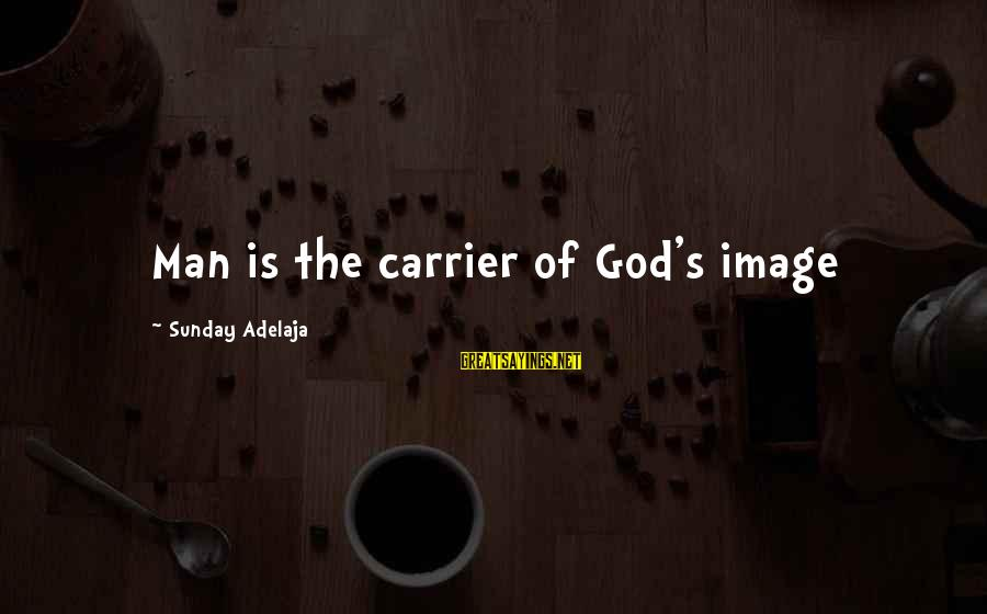 God's Calling Sayings By Sunday Adelaja: Man is the carrier of God's image