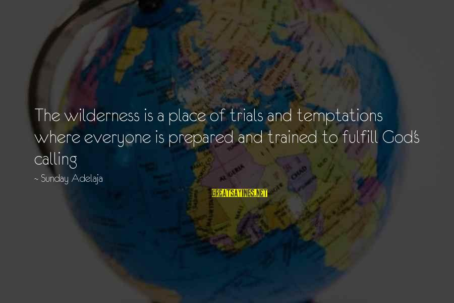 God's Calling Sayings By Sunday Adelaja: The wilderness is a place of trials and temptations where everyone is prepared and trained