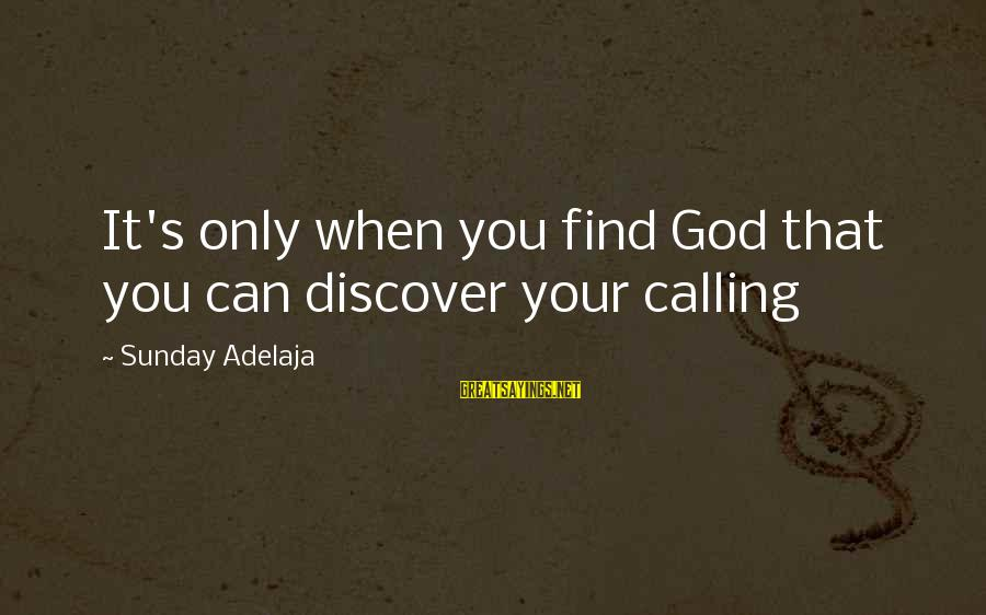 God's Calling Sayings By Sunday Adelaja: It's only when you find God that you can discover your calling