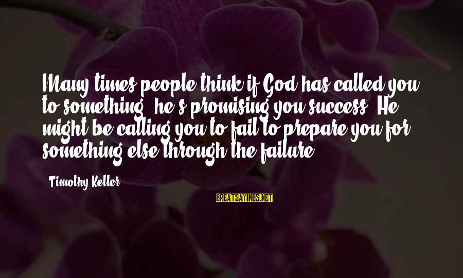 God's Calling Sayings By Timothy Keller: Many times people think if God has called you to something, he's promising you success.