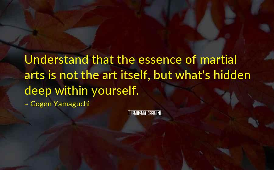 Gogen Yamaguchi Sayings: Understand that the essence of martial arts is not the art itself, but what's hidden