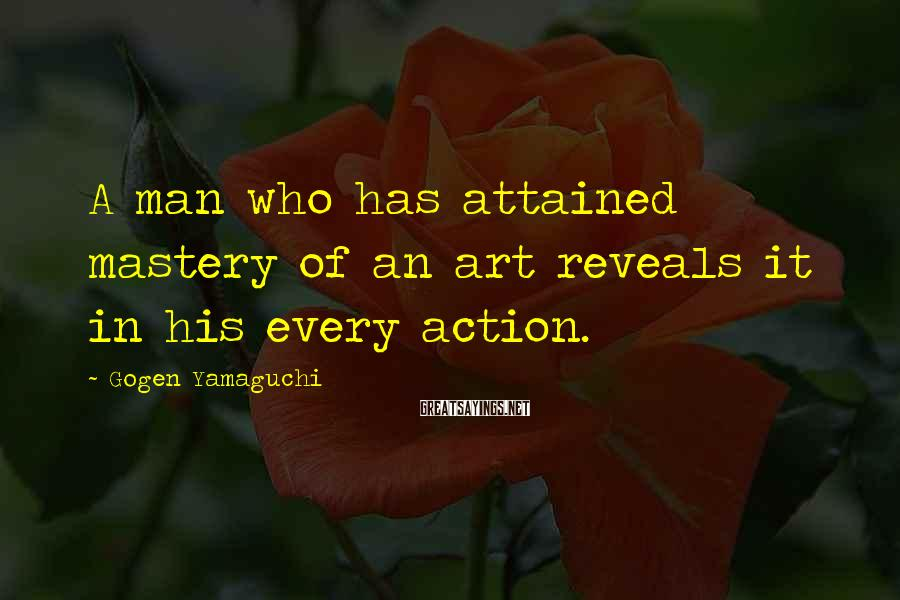 Gogen Yamaguchi Sayings: A man who has attained mastery of an art reveals it in his every action.