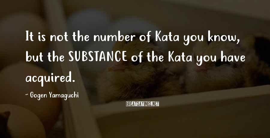 Gogen Yamaguchi Sayings: It is not the number of Kata you know, but the SUBSTANCE of the Kata