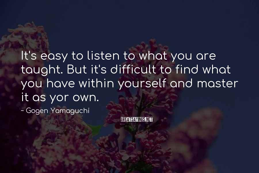 Gogen Yamaguchi Sayings: It's easy to listen to what you are taught. But it's difficult to find what