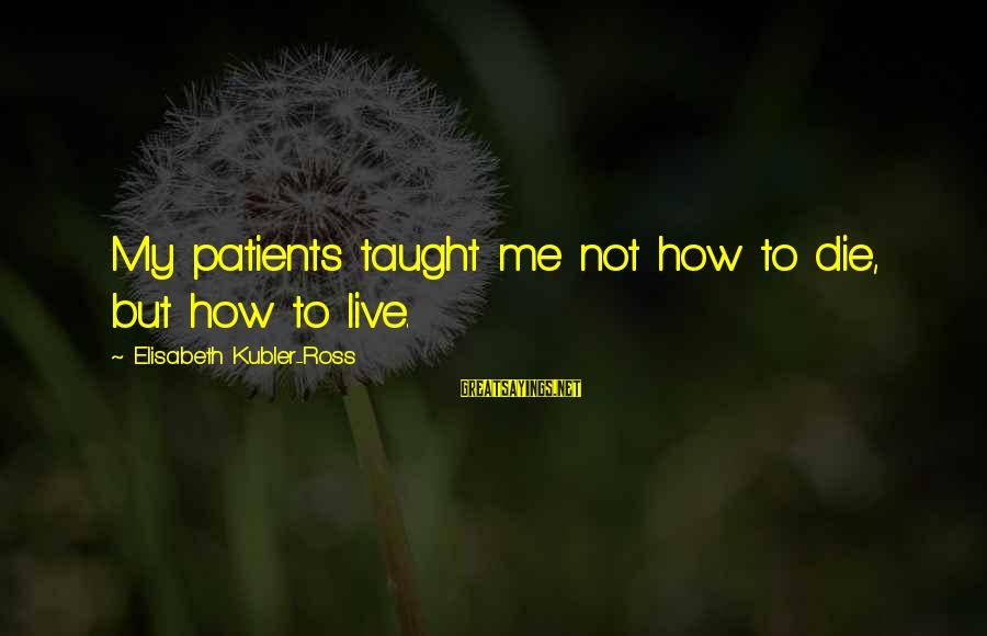 Gohar Sayings By Elisabeth Kubler-Ross: My patients taught me not how to die, but how to live.