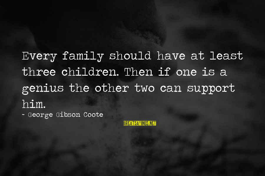 Gohar Sayings By George Gibson Coote: Every family should have at least three children. Then if one is a genius the