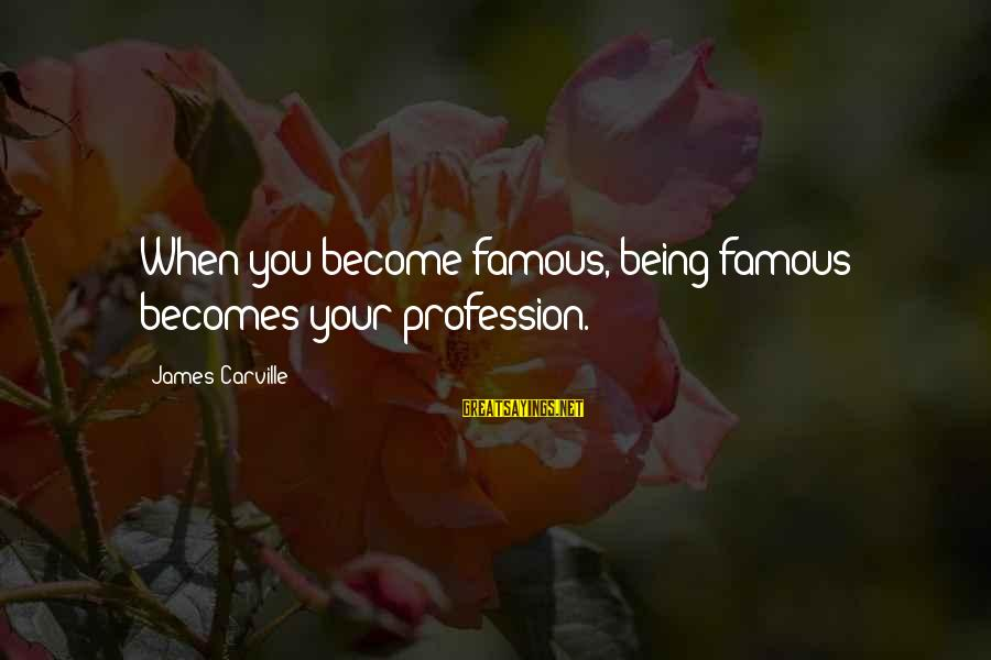 Gohar Sayings By James Carville: When you become famous, being famous becomes your profession.