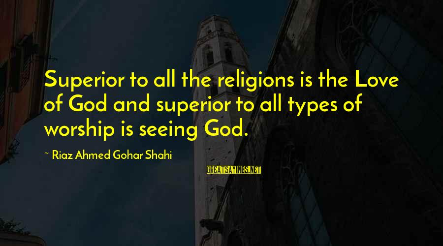 Gohar Sayings By Riaz Ahmed Gohar Shahi: Superior to all the religions is the Love of God and superior to all types