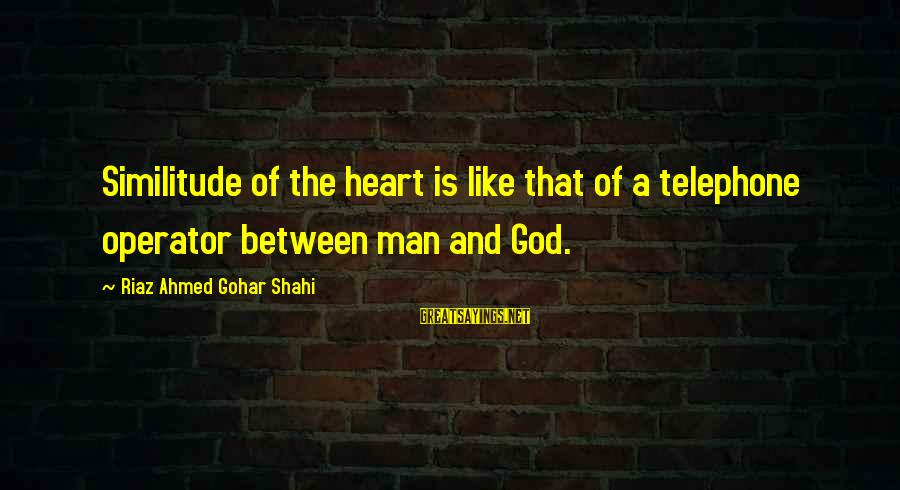 Gohar Sayings By Riaz Ahmed Gohar Shahi: Similitude of the heart is like that of a telephone operator between man and God.