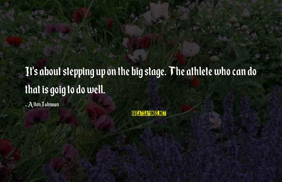 Goig Sayings By Allen Johnson: It's about stepping up on the big stage. The athlete who can do that is