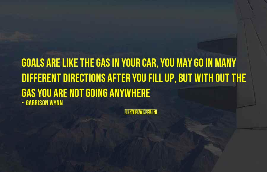 Going Anywhere With You Sayings By Garrison Wynn: Goals are like the gas in your car, you may go in many different directions