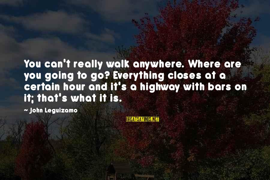 Going Anywhere With You Sayings By John Leguizamo: You can't really walk anywhere. Where are you going to go? Everything closes at a