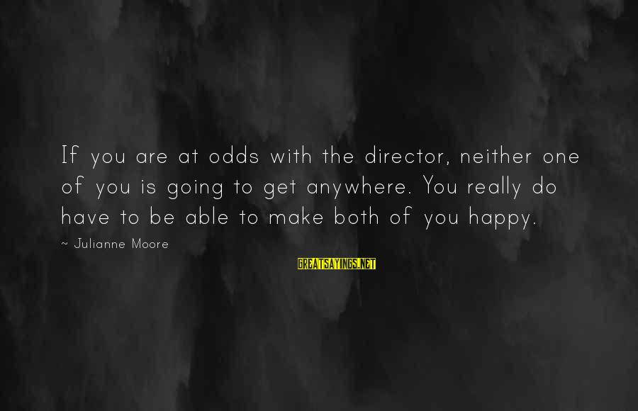 Going Anywhere With You Sayings By Julianne Moore: If you are at odds with the director, neither one of you is going to
