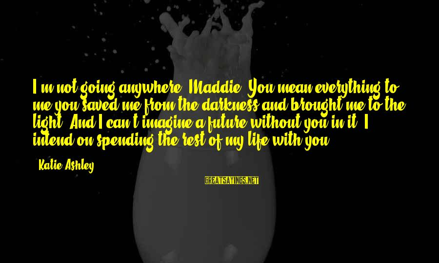 Going Anywhere With You Sayings By Katie Ashley: I'm not going anywhere, Maddie. You mean everything to me-you saved me from the darkness