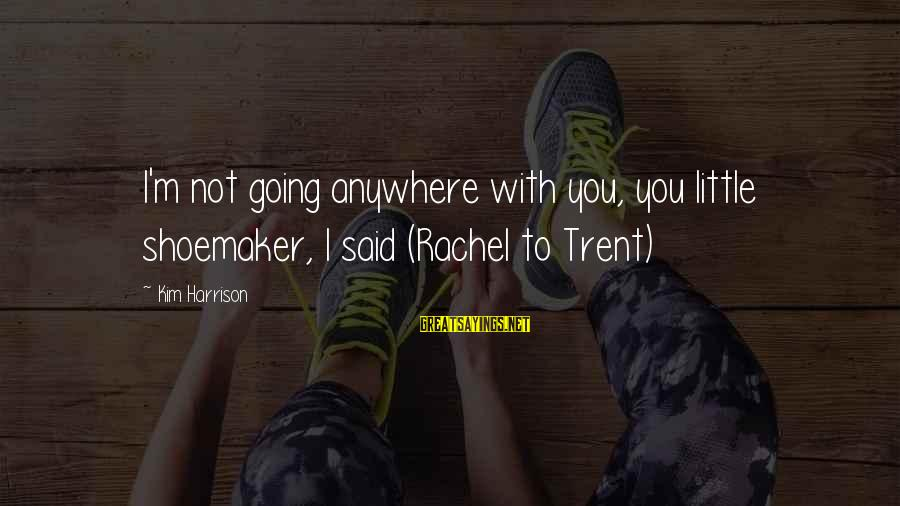 Going Anywhere With You Sayings By Kim Harrison: I'm not going anywhere with you, you little shoemaker, I said (Rachel to Trent)