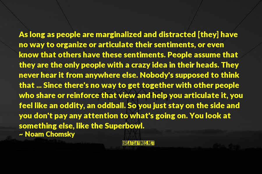 Going Anywhere With You Sayings By Noam Chomsky: As long as people are marginalized and distracted [they] have no way to organize or