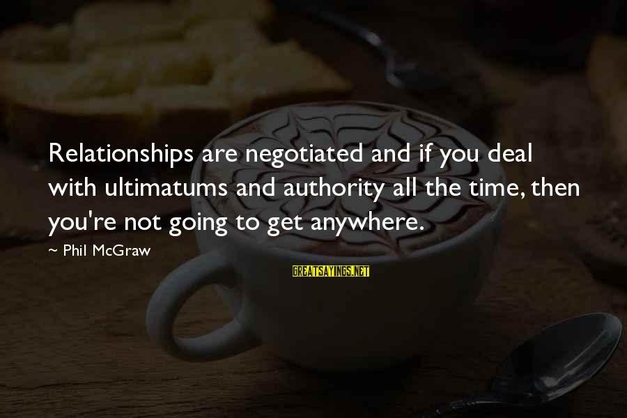 Going Anywhere With You Sayings By Phil McGraw: Relationships are negotiated and if you deal with ultimatums and authority all the time, then