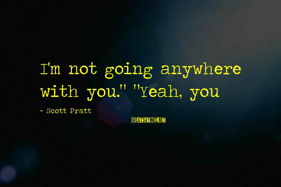 "Going Anywhere With You Sayings By Scott Pratt: I'm not going anywhere with you."" ""Yeah, you"