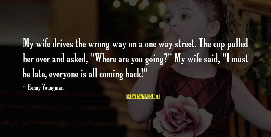 Going Back Sayings By Henny Youngman: My wife drives the wrong way on a one way street. The cop pulled her