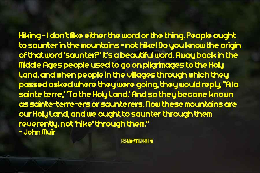 Going Back Sayings By John Muir: Hiking - I don't like either the word or the thing. People ought to saunter