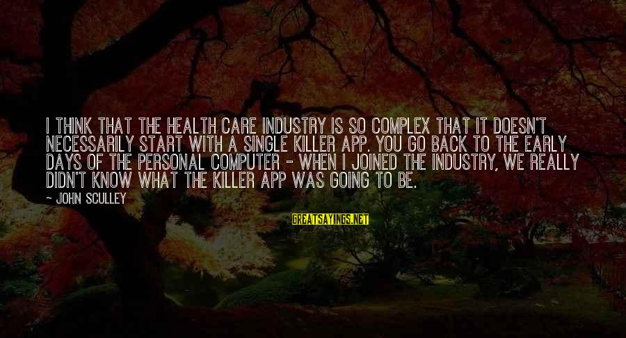 Going Back Sayings By John Sculley: I think that the health care industry is so complex that it doesn't necessarily start