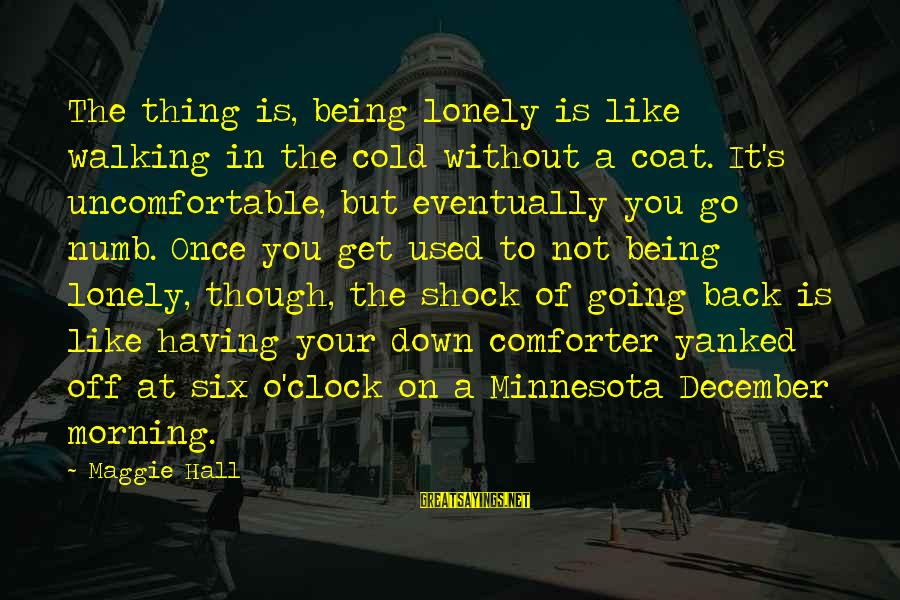 Going Back Sayings By Maggie Hall: The thing is, being lonely is like walking in the cold without a coat. It's